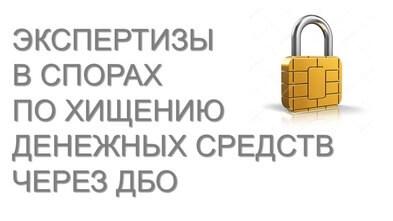 Экспертизы в спорах по хищению денежных средств через ДБО (Интернет-банк)