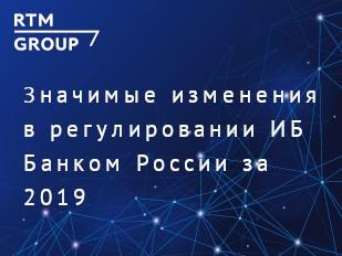 Значимые изменения в регулировании ИБ Банком России 2019