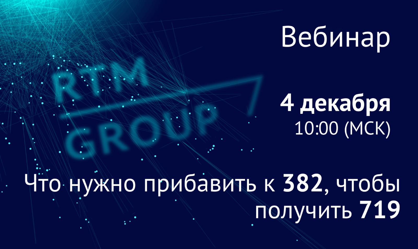 Вебинар RTM Group: «Что нужно прибавить к 382, чтобы получить 719?»