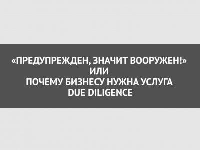 «Предупрежден, значит вооружен!» или почему бизнесу нужна услуга Due Diligence